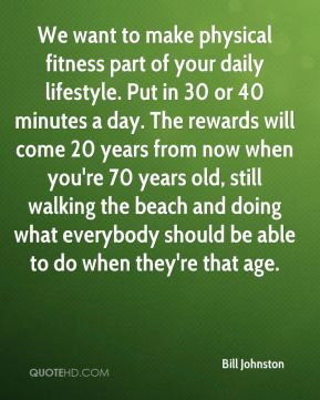 Bill Johnston - We want to make physical fitness part of your daily lifestyle. Put in 30 or 40 minutes a day. The rewards will come 20 years from now when you're 70 years old, still walking the beach and doing what everybody should be able to do when they're that age.