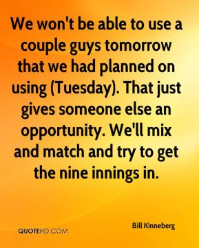Bill Kinneberg - We won't be able to use a couple guys tomorrow that we had planned on using (Tuesday). That just gives someone else an opportunity. We'll mix and match and try to get the nine innings in.