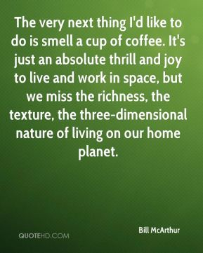 The very next thing I'd like to do is smell a cup of coffee. It's just an absolute thrill and joy to live and work in space, but we miss the richness, the texture, the three-dimensional nature of living on our home planet.