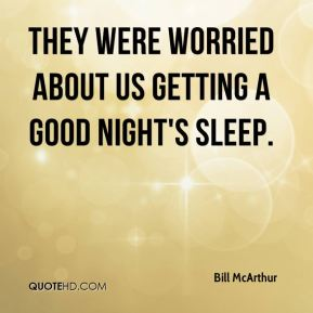 Bill McArthur - They were worried about us getting a good night's sleep.