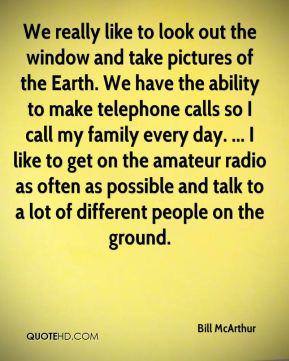 We really like to look out the window and take pictures of the Earth. We have the ability to make telephone calls so I call my family every day. ... I like to get on the amateur radio as often as possible and talk to a lot of different people on the ground.