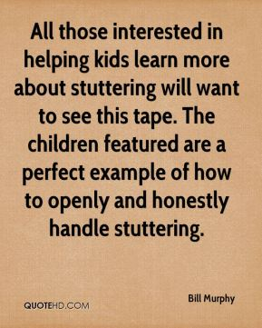 Bill Murphy - All those interested in helping kids learn more about stuttering will want to see this tape. The children featured are a perfect example of how to openly and honestly handle stuttering.