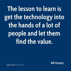 Bill Murphy - The lesson to learn is get the technology into the hands of a lot of people and let them find the value.