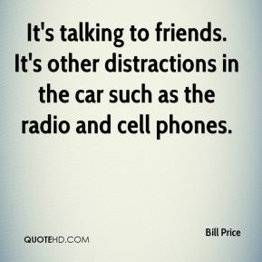Bill Price - It's talking to friends. It's other distractions in the car such as the radio and cell phones.