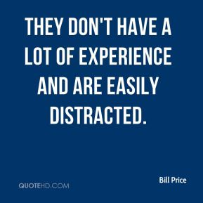 Bill Price - They don't have a lot of experience and are easily distracted.
