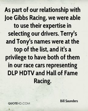 Bill Saunders - As part of our relationship with Joe Gibbs Racing, we were able to use their expertise in selecting our drivers. Terry's and Tony's names were at the top of the list, and it's a privilege to have both of them in our race cars representing DLP HDTV and Hall of Fame Racing.