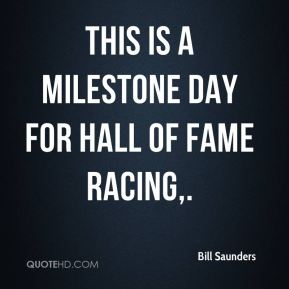 Bill Saunders - This is a milestone day for Hall of Fame Racing.