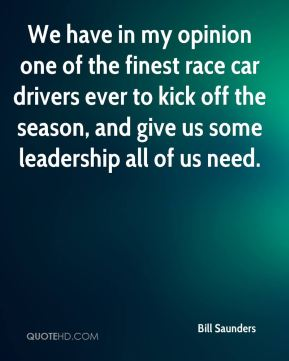 We have in my opinion one of the finest race car drivers ever to kick off the season, and give us some leadership all of us need.