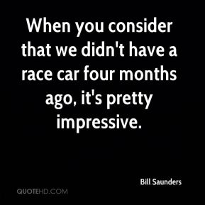 Bill Saunders - When you consider that we didn't have a race car four months ago, it's pretty impressive.