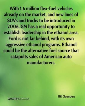 Bill Saunders - With 1.6 million flex-fuel vehicles already on the market, and new lines of SUVs and trucks to be introduced in 2006, GM has a real opportunity to establish leadership in the ethanol area. Ford is not far behind, with its own aggressive ethanol programs. Ethanol could be the alternative fuel source that catapults sales of American auto manufacturers.