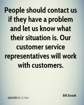 Bill Swank - People should contact us if they have a problem and let us know what their situation is. Our customer service representatives will work with customers.