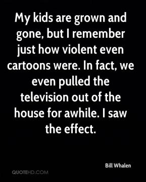 Bill Whalen - My kids are grown and gone, but I remember just how violent even cartoons were. In fact, we even pulled the television out of the house for awhile. I saw the effect.