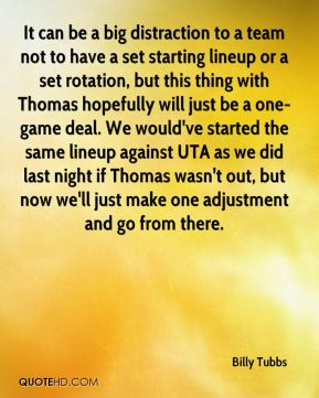 Billy Tubbs - It can be a big distraction to a team not to have a set starting lineup or a set rotation, but this thing with Thomas hopefully will just be a one-game deal. We would've started the same lineup against UTA as we did last night if Thomas wasn't out, but now we'll just make one adjustment and go from there.