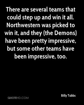 Billy Tubbs - There are several teams that could step up and win it all. Northwestern was picked to win it, and they (the Demons) have been pretty impressive, but some other teams have been impressive, too.