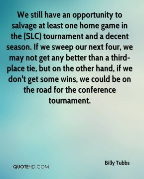 Billy Tubbs - We still have an opportunity to salvage at least one home game in the (SLC) tournament and a decent season. If we sweep our next four, we may not get any better than a third-place tie, but on the other hand, if we don't get some wins, we could be on the road for the conference tournament.