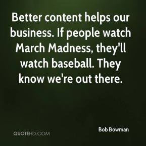 Bob Bowman - Better content helps our business. If people watch March Madness, they'll watch baseball. They know we're out there.