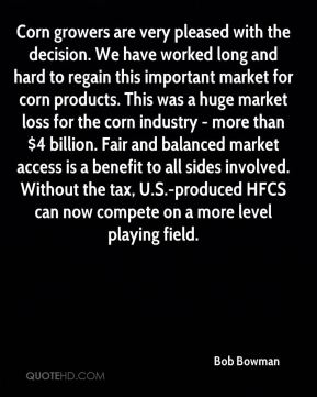 Bob Bowman - Corn growers are very pleased with the decision. We have worked long and hard to regain this important market for corn products. This was a huge market loss for the corn industry - more than $4 billion. Fair and balanced market access is a benefit to all sides involved. Without the tax, U.S.-produced HFCS can now compete on a more level playing field.