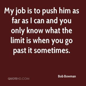 Bob Bowman - My job is to push him as far as I can and you only know what the limit is when you go past it sometimes.