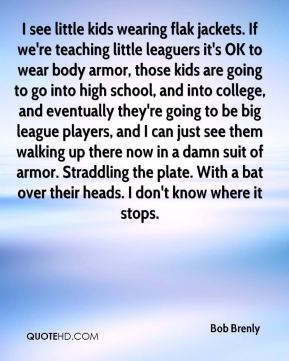 Bob Brenly - I see little kids wearing flak jackets. If we're teaching little leaguers it's OK to wear body armor, those kids are going to go into high school, and into college, and eventually they're going to be big league players, and I can just see them walking up there now in a damn suit of armor. Straddling the plate. With a bat over their heads. I don't know where it stops.