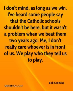 Bob Cimmino - I don't mind, as long as we win. I've heard some people say that the Catholic schools shouldn't be here, but it wasn't a problem when we beat them two years ago. Me, I don't really care whoever is in front of us. We play who they tell us to play.