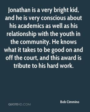 Jonathan is a very bright kid, and he is very conscious about his academics as well as his relationship with the youth in the community. He knows what it takes to be good on and off the court, and this award is tribute to his hard work.