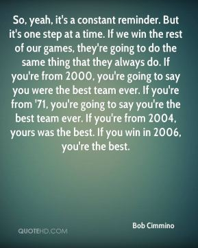 So, yeah, it's a constant reminder. But it's one step at a time. If we win the rest of our games, they're going to do the same thing that they always do. If you're from 2000, you're going to say you were the best team ever. If you're from '71, you're going to say you're the best team ever. If you're from 2004, yours was the best. If you win in 2006, you're the best.
