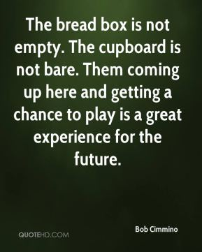 Bob Cimmino - The bread box is not empty. The cupboard is not bare. Them coming up here and getting a chance to play is a great experience for the future.