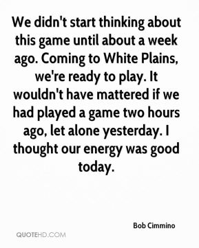 Bob Cimmino - We didn't start thinking about this game until about a week ago. Coming to White Plains, we're ready to play. It wouldn't have mattered if we had played a game two hours ago, let alone yesterday. I thought our energy was good today.