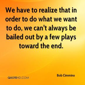 We have to realize that in order to do what we want to do, we can't always be bailed out by a few plays toward the end.