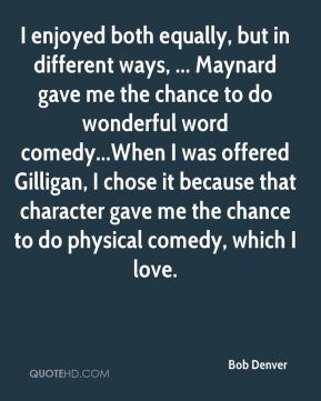 Bob Denver - I enjoyed both equally, but in different ways, ... Maynard gave me the chance to do wonderful word comedy...When I was offered Gilligan, I chose it because that character gave me the chance to do physical comedy, which I love.