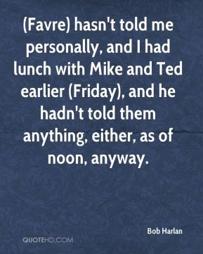 Bob Harlan - (Favre) hasn't told me personally, and I had lunch with Mike and Ted earlier (Friday), and he hadn't told them anything, either, as of noon, anyway.