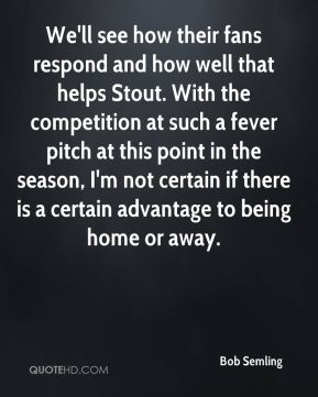 Bob Semling - We'll see how their fans respond and how well that helps Stout. With the competition at such a fever pitch at this point in the season, I'm not certain if there is a certain advantage to being home or away.