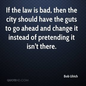 Bob Ulrich - If the law is bad, then the city should have the guts to go ahead and change it instead of pretending it isn't there.