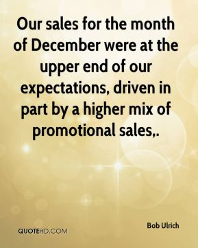 Our sales for the month of December were at the upper end of our expectations, driven in part by a higher mix of promotional sales.