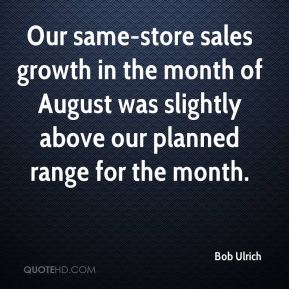 Bob Ulrich - Our same-store sales growth in the month of August was slightly above our planned range for the month.