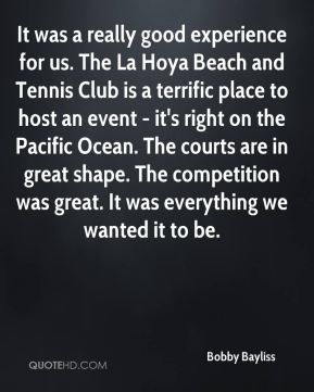 Bobby Bayliss - It was a really good experience for us. The La Hoya Beach and Tennis Club is a terrific place to host an event - it's right on the Pacific Ocean. The courts are in great shape. The competition was great. It was everything we wanted it to be.