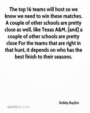 Bobby Bayliss - The top 16 teams will host so we know we need to win these matches. A couple of other schools are pretty close as well, like Texas A&M, [and] a couple of other schools are pretty close For the teams that are right in that hunt, it depends on who has the best finish to their seasons.