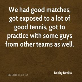 Bobby Bayliss - We had good matches, got exposed to a lot of good tennis, got to practice with some guys from other teams as well.