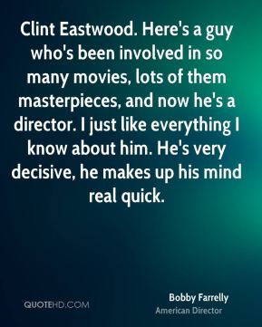 Bobby Farrelly - Clint Eastwood. Here's a guy who's been involved in so many movies, lots of them masterpieces, and now he's a director. I just like everything I know about him. He's very decisive, he makes up his mind real quick.