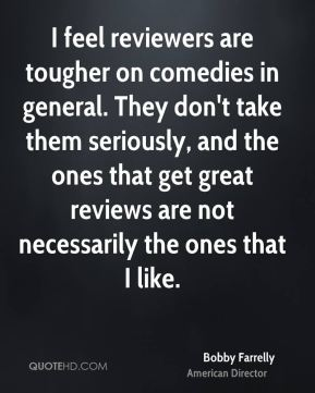 Bobby Farrelly - I feel reviewers are tougher on comedies in general. They don't take them seriously, and the ones that get great reviews are not necessarily the ones that I like.