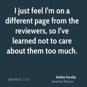 Bobby Farrelly - I just feel I'm on a different page from the reviewers, so I've learned not to care about them too much.