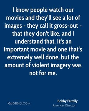Bobby Farrelly - I know people watch our movies and they'll see a lot of images - they call it gross-out - that they don't like, and I understand that. It's an important movie and one that's extremely well done, but the amount of violent imagery was not for me.