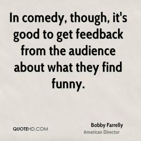 Bobby Farrelly - In comedy, though, it's good to get feedback from the audience about what they find funny.