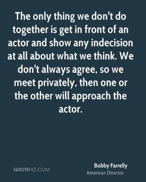 Bobby Farrelly - The only thing we don't do together is get in front of an actor and show any indecision at all about what we think. We don't always agree, so we meet privately, then one or the other will approach the actor.