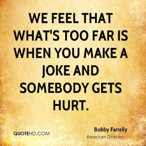 Bobby Farrelly - We feel that what's too far is when you make a joke and somebody gets hurt.