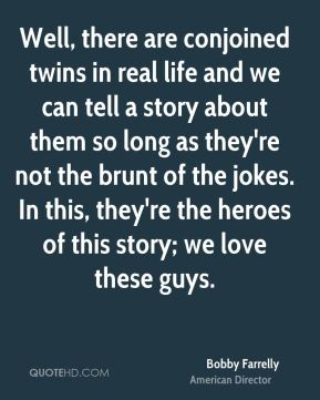 Bobby Farrelly - Well, there are conjoined twins in real life and we can tell a story about them so long as they're not the brunt of the jokes. In this, they're the heroes of this story; we love these guys.