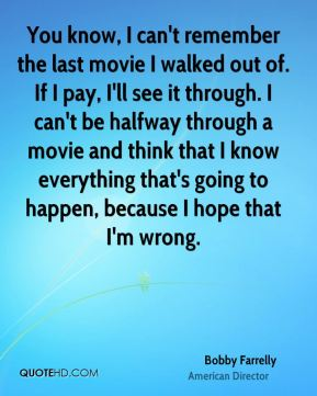 Bobby Farrelly - You know, I can't remember the last movie I walked out of. If I pay, I'll see it through. I can't be halfway through a movie and think that I know everything that's going to happen, because I hope that I'm wrong.