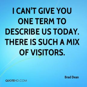Brad Dean - I can't give you one term to describe us today. There is such a mix of visitors.