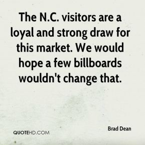 Brad Dean - The N.C. visitors are a loyal and strong draw for this market. We would hope a few billboards wouldn't change that.