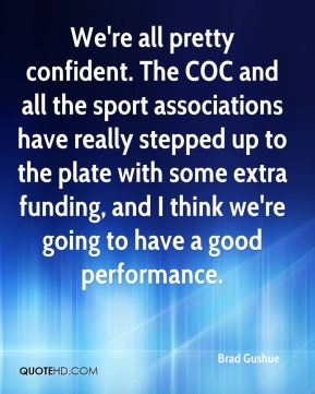 Brad Gushue - We're all pretty confident. The COC and all the sport associations have really stepped up to the plate with some extra funding, and I think we're going to have a good performance.